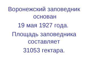 Воронежский заповедник основан 19 мая 1927 года. Площадь заповедника составля