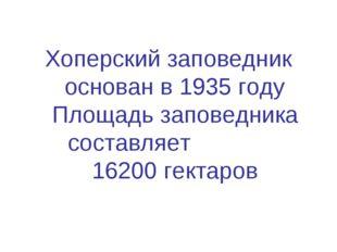 Хоперский заповедник основан в 1935 году Площадь заповедника составляет 16200