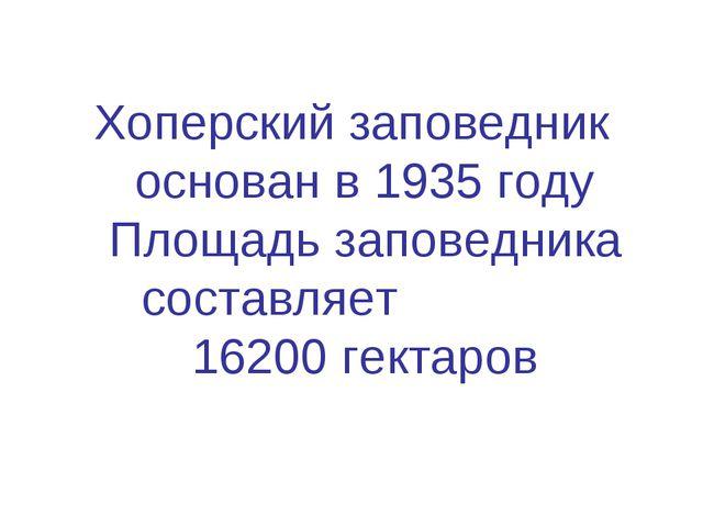 Хоперский заповедник основан в 1935 году Площадь заповедника составляет 16200...