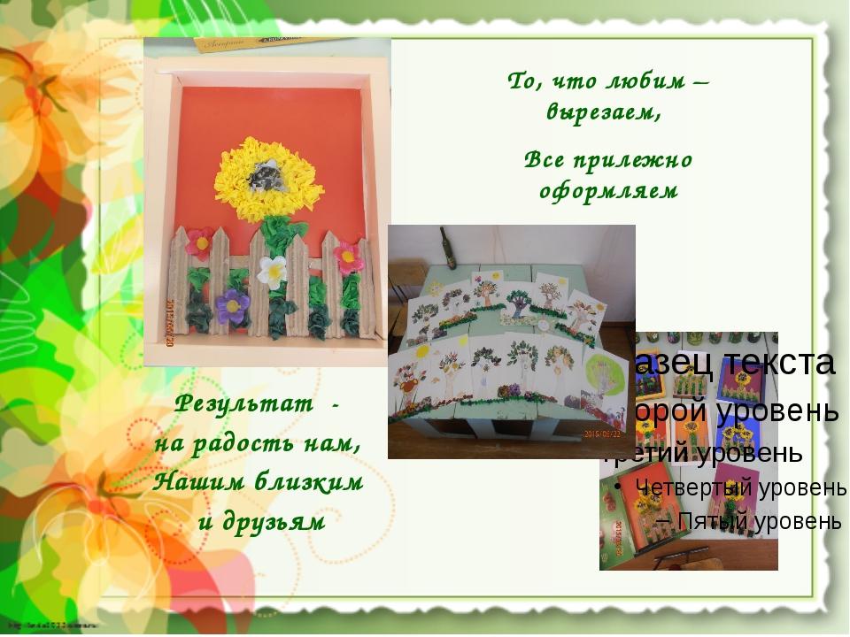 То, что любим – вырезаем, Все прилежно оформляем Результат - на радость нам,...