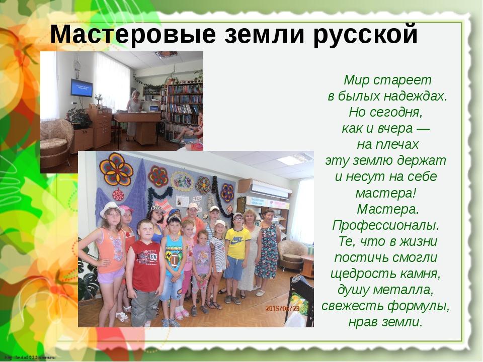 Мастеровые земли русской Мир стареет в былых надеждах. Но сегодня, как и вче...