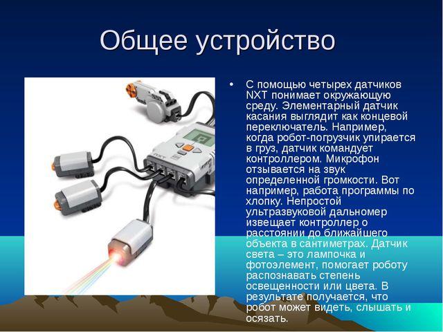 Общее устройство С помощью четырех датчиков NXT понимает окружающую среду. Эл...