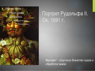 Портрет Рудольфа II. Ок. 1591 г. Вертумн* - этрусское божество садов и обрабо