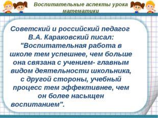 Воспитательные аспекты урока математики Советский и российский педагог В.А. К