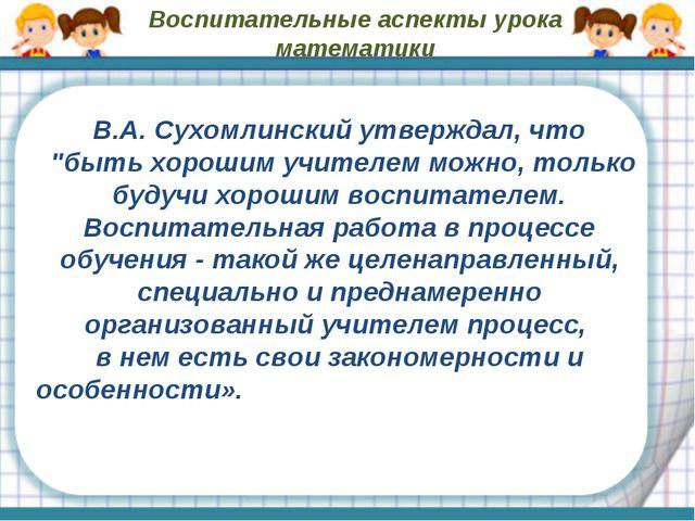 """Воспитательные аспекты урока математики В.А. Сухомлинский утверждал, что """"быт..."""