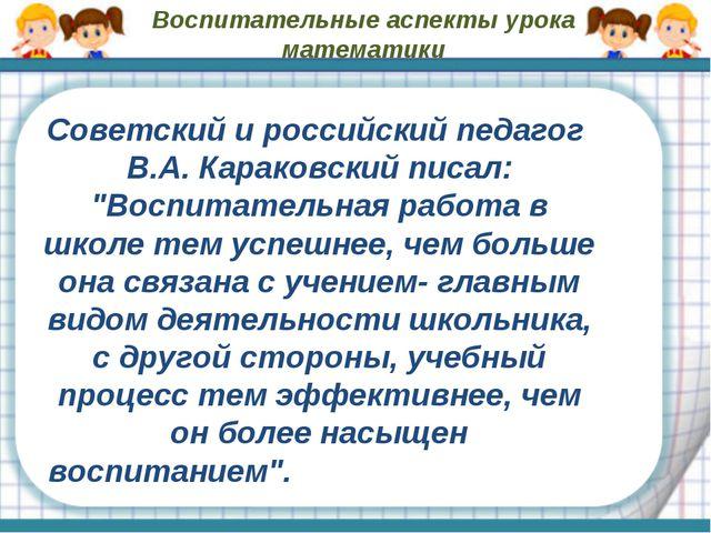 Воспитательные аспекты урока математики Советский и российский педагог В.А. К...