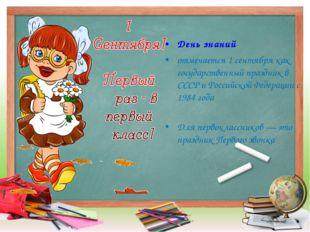 День знаний отмечается 1 сентября как государственный праздник в СССР и Рос
