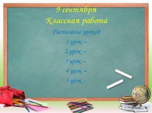 9 сентября Классная работа Расписание уроков 1 урок – 2 урок – 3 урок – 4 уро