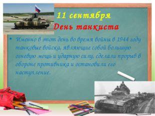11 сентября День танкиста Именно в этот день во время войны в 1944 году танк