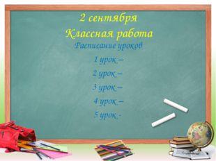 2 сентября Классная работа Расписание уроков 1 урок – 2 урок – 3 урок – 4 уро