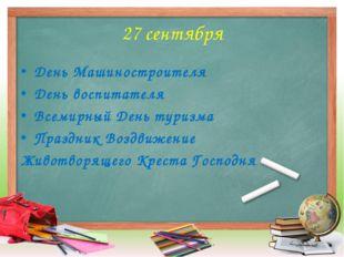 27 сентября День Машиностроителя День воспитателя Всемирный День туризма Праз