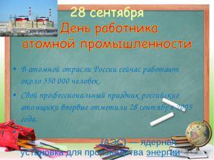 В атомной отрасли России сейчас работают около 350 000 человек. Свой професси