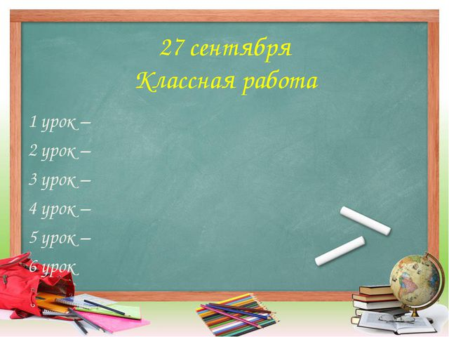 27 сентября Классная работа 1 урок – 2 урок – 3 урок – 4 урок – 5 урок – 6 урок