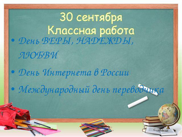 День ВЕРЫ, НАДЕЖДЫ, ЛЮБВИ День Интернета в России Международный день переводч...