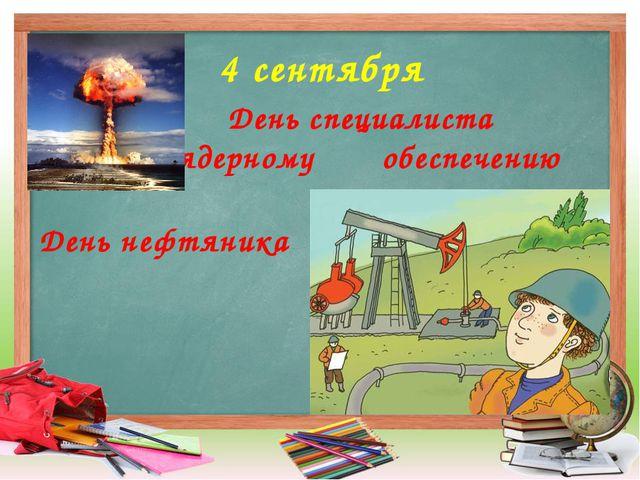 4 сентября День специалиста по ядерному обеспечению День нефтяника