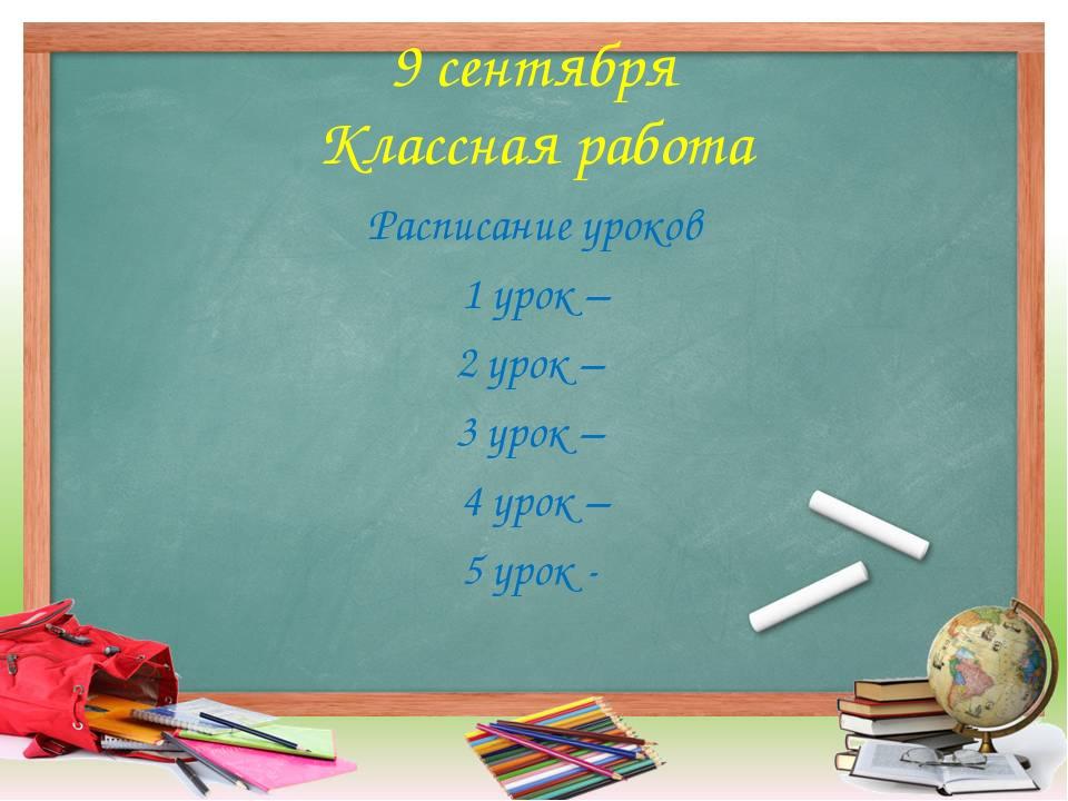 9 сентября Классная работа Расписание уроков 1 урок – 2 урок – 3 урок – 4 уро...