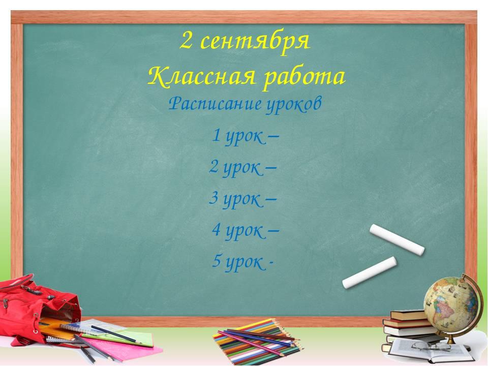 2 сентября Классная работа Расписание уроков 1 урок – 2 урок – 3 урок – 4 уро...