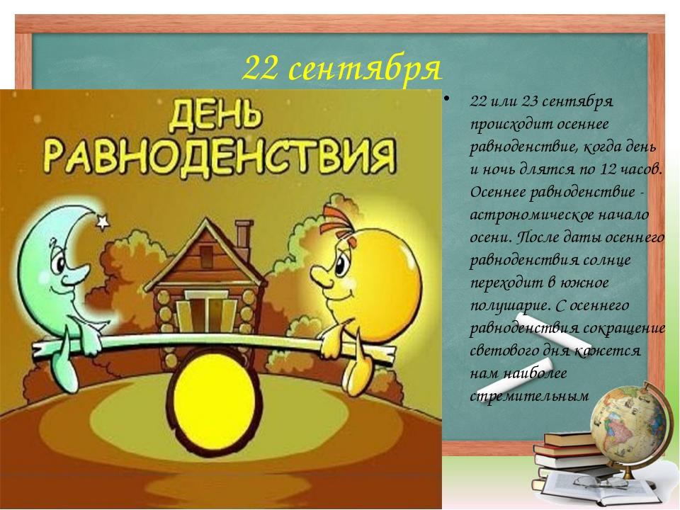 22 сентября 22 или 23 сентября происходитосеннее равноденствие, когда день и...