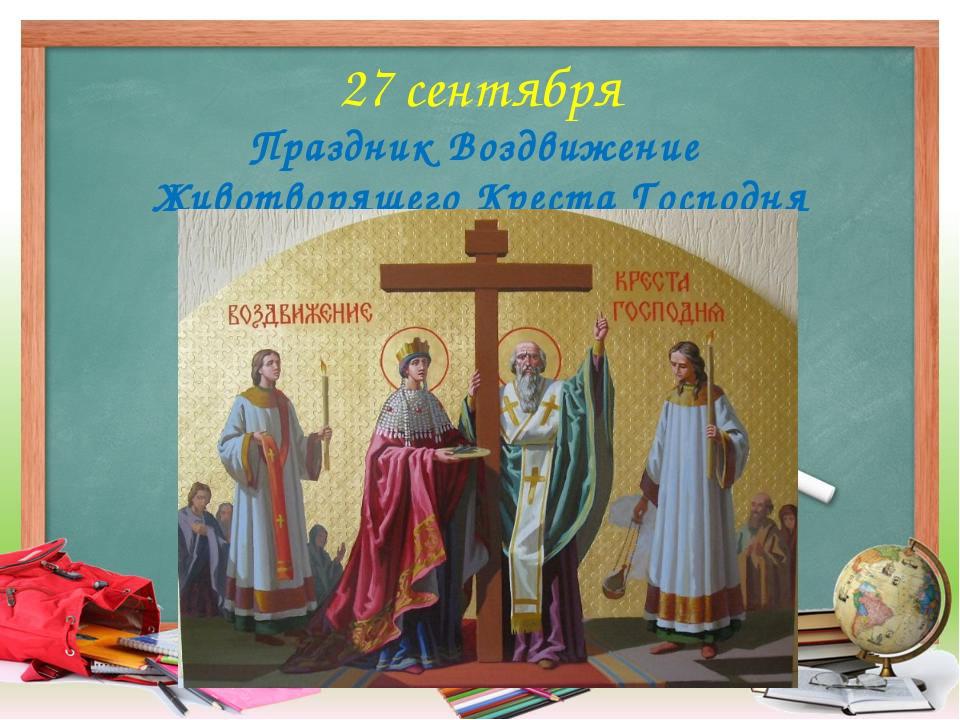 27 сентября Праздник Воздвижение Животворящего Креста Господня