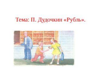Тема: П. Дудочкин «Рубль».