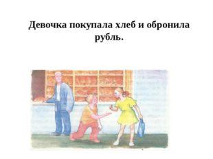 Девочка покупала хлеб и обронила рубль.
