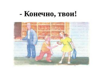 - Конечно, твои!