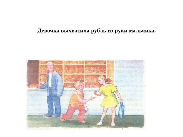 Девочка выхватила рубль из руки мальчика.