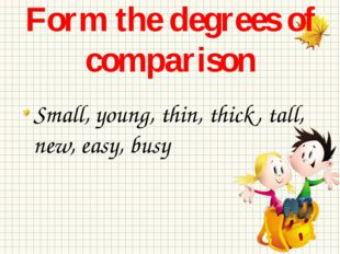 Form the degrees of comparison Small, young, thin, thick, tall, new, easy, busy