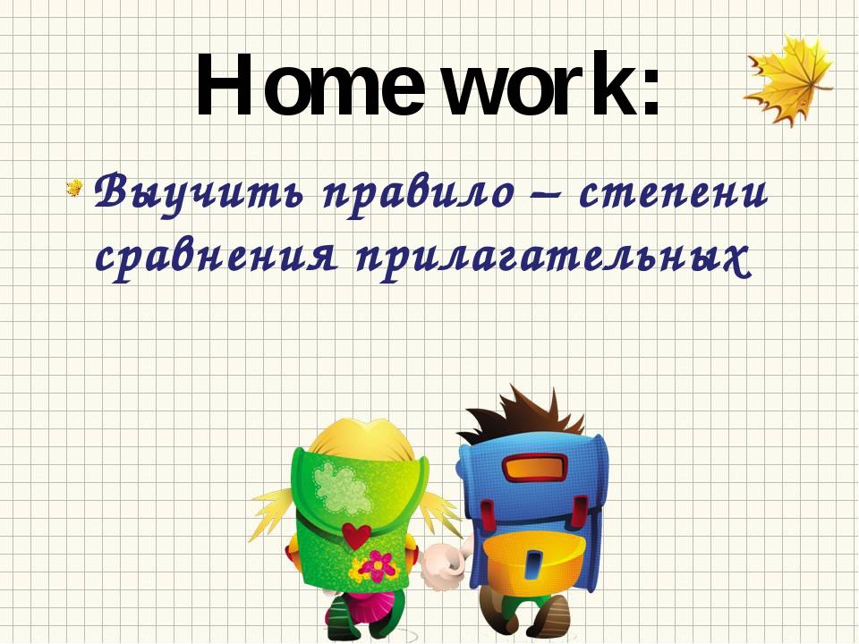 Home work: Выучить правило – степени сравнения прилагательных