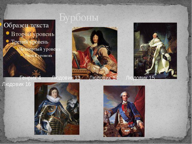 Бурбоны Генрих 4 Людовик 13 Людовик 14 Людовик 15 Людовик 16 Генрих 4, Людови...