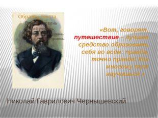 Николай Гаврилович Чернышевский «Вот, говорят, путешествие – лучшее средство