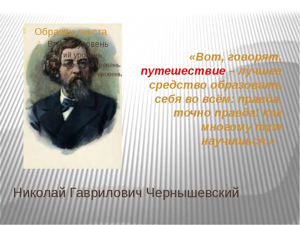 Николай Гаврилович Чернышевский «Вот, говорят, путешествие – лучшее средство...