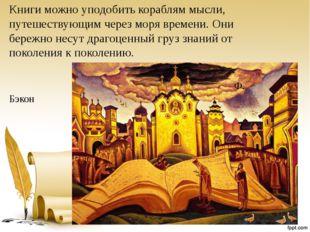 Книги можно уподобить кораблям мысли, путешествующим через моря времени. Они