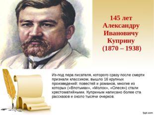 145 лет Александру Ивановичу Куприну (1870 – 1938) Из-под пера писателя, кото