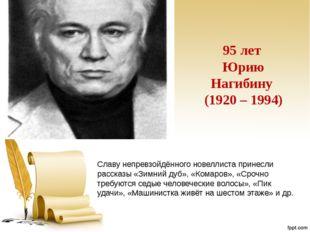 95 лет Юрию Нагибину (1920 – 1994) Славу непревзойдённого новеллиста принесли