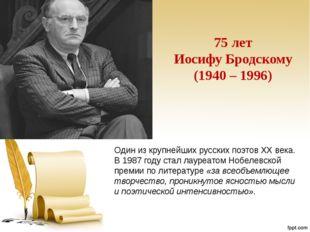 75 лет Иосифу Бродскому (1940 – 1996) Один из крупнейших русских поэтов XX ве