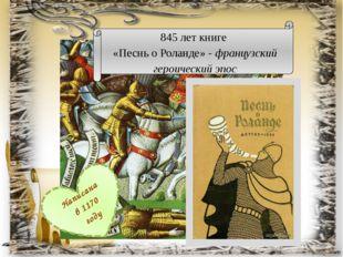 845 лет книге «Песнь о Роланде» - французский героический эпос Написана в 117