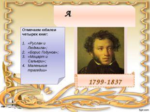 Алекса́ндр Серге́евич Пу́шкин 1799-1837 Отмечаем юбилеи четырех книг: «Руслан