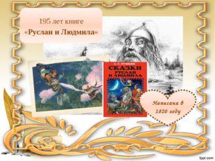 Написана в 1820 году 195 лет книге «Руслан и Людмила»