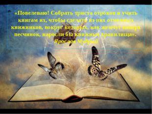 «Повелеваю! Собрать триста отроков и учить книгам их, чтобы сделать из них от