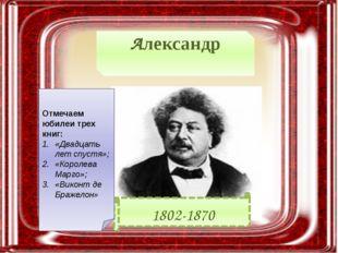 Александр Дюма́ 1802-1870 Отмечаем юбилеи трех книг: «Двадцать лет спустя»; «