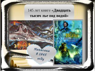 145 лет книге «Двадцать тысяч лье под водой» Написана в 1845 году