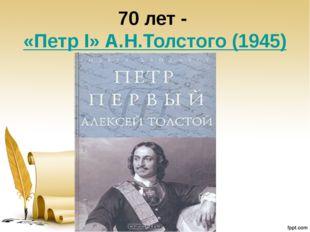 70 лет -«Петр I» А.Н.Толстого (1945)