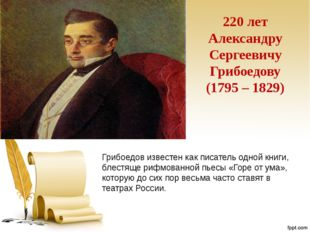 220 лет Александру Сергеевичу Грибоедову (1795 – 1829) Грибоедов известен как