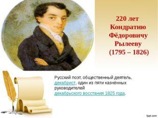 220 лет Кондратию Фёдоровичу Рылееву (1795 – 1826) Русский поэт, общественный