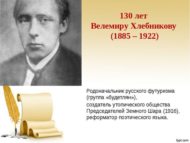 130 лет Велемиру Хлебникову (1885 – 1922) Родоначальник русского футуризма (г...
