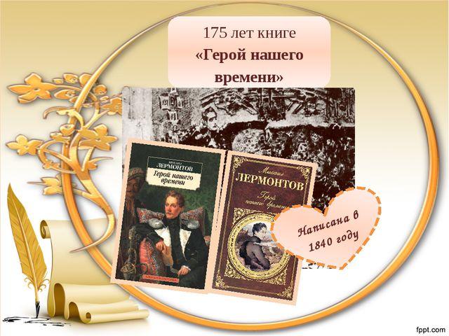175 лет книге «Герой нашего времени» Написана в 1840 году