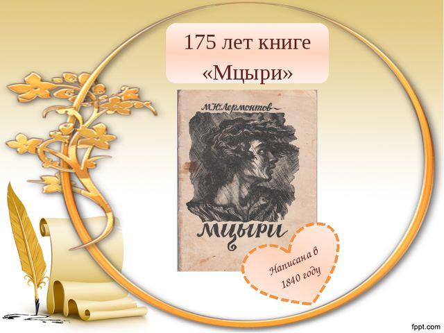 175 лет книге «Мцыри» Написана в 1840 году
