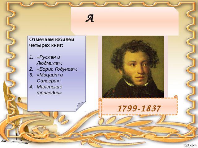 Алекса́ндр Серге́евич Пу́шкин 1799-1837 Отмечаем юбилеи четырех книг: «Руслан...