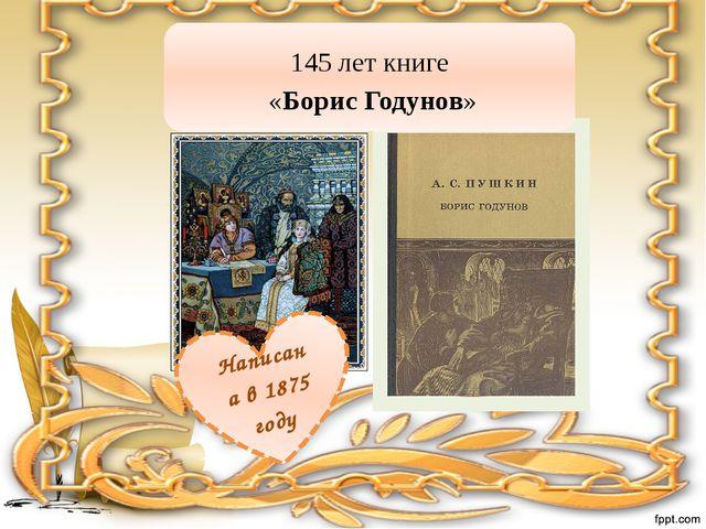 145 лет книге «Борис Годунов» Написана в 1875 году